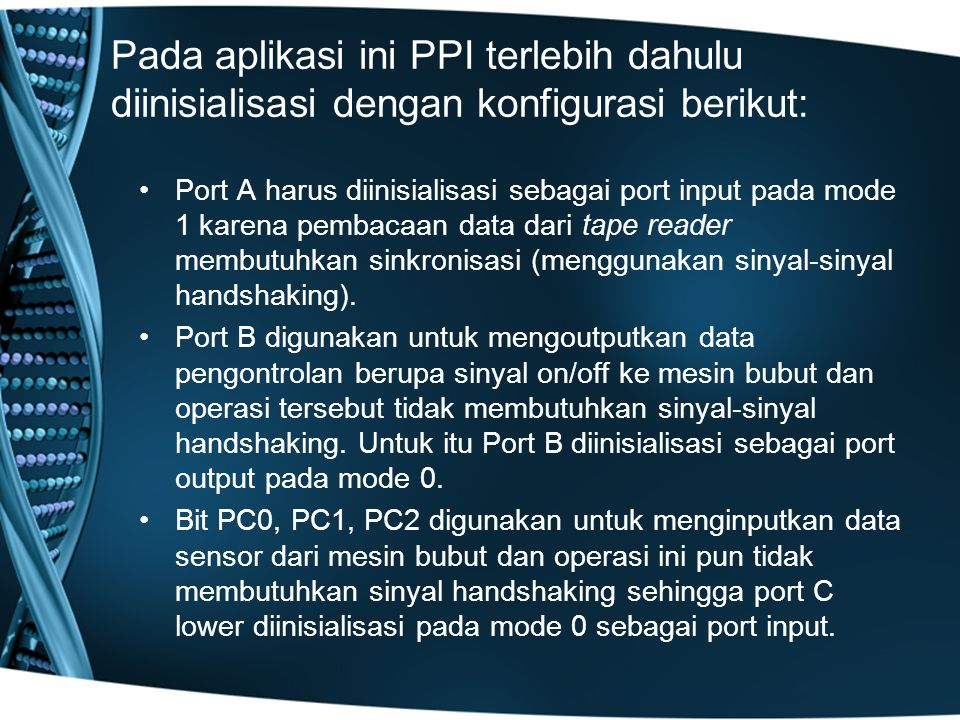 Pada aplikasi ini PPI terlebih dahulu diinisialisasi dengan konfigurasi berikut: Port A harus diinisialisasi sebagai port input pada mode 1 karena pembacaan data dari tape reader membutuhkan sinkronisasi (menggunakan sinyal-sinyal handshaking).