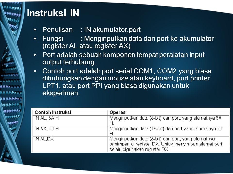Instruksi IN Penulisan: IN akumulator,port Fungsi : Menginputkan data dari port ke akumulator (register AL atau register AX).