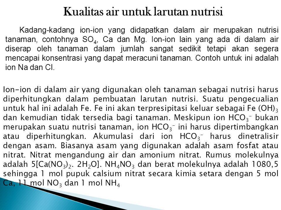 Kualitas air untuk larutan nutrisi Kadang-kadang ion-ion yang didapatkan dalam air merupakan nutrisi tanaman, contohnya SO 4, Ca dan Mg. Ion-ion lain