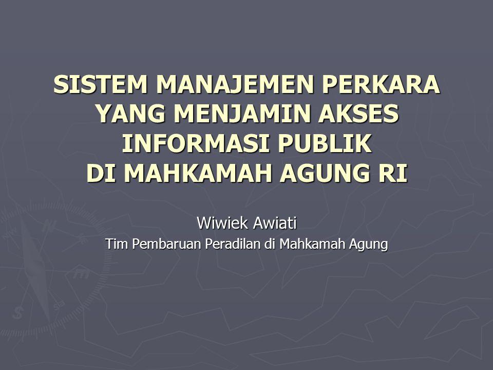 SISTEM MANAJEMEN PERKARA YANG MENJAMIN AKSES INFORMASI PUBLIK DI MAHKAMAH AGUNG RI Wiwiek Awiati Tim Pembaruan Peradilan di Mahkamah Agung
