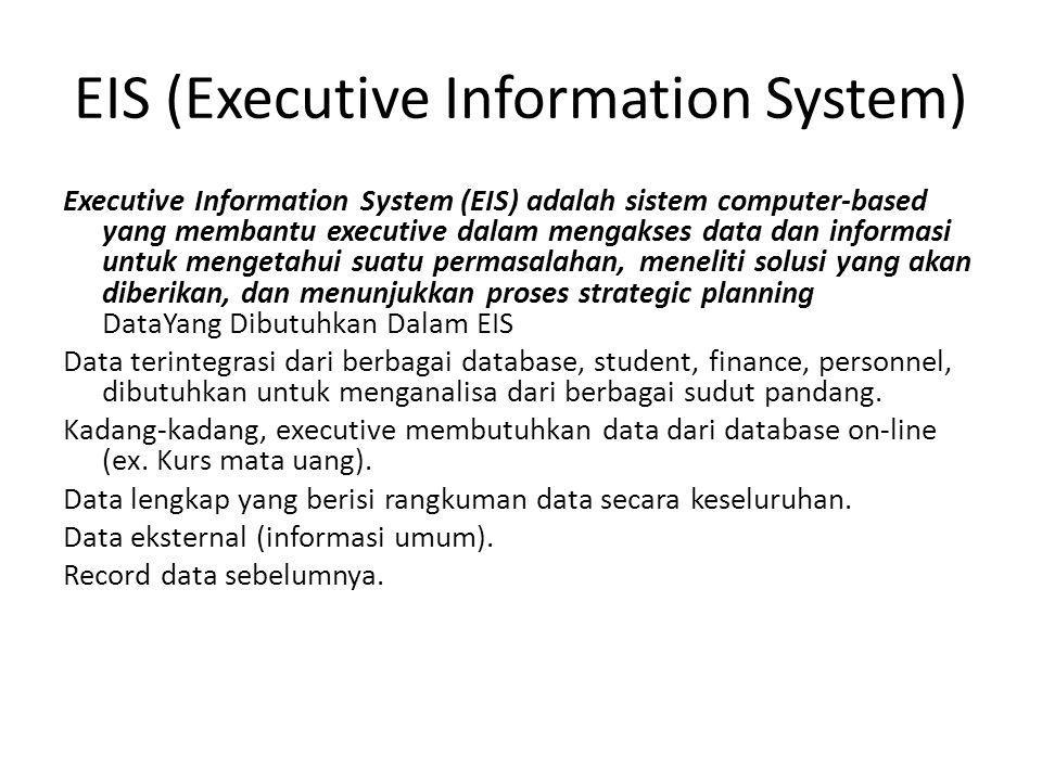 EIS (Executive Information System) Executive Information System (EIS) adalah sistem computer-based yang membantu executive dalam mengakses data dan informasi untuk mengetahui suatu permasalahan, meneliti solusi yang akan diberikan, dan menunjukkan proses strategic planning DataYang Dibutuhkan Dalam EIS Data terintegrasi dari berbagai database, student, finance, personnel, dibutuhkan untuk menganalisa dari berbagai sudut pandang.