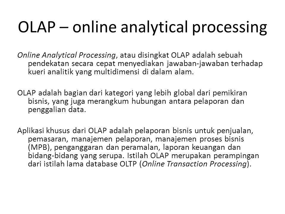 OLAP – online analytical processing Online Analytical Processing, atau disingkat OLAP adalah sebuah pendekatan secara cepat menyediakan jawaban-jawaban terhadap kueri analitik yang multidimensi di dalam alam.