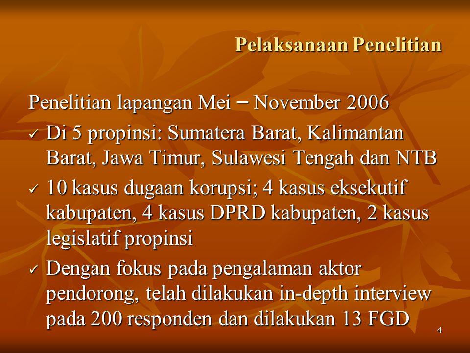 4 Pelaksanaan Penelitian Penelitian lapangan Mei – November 2006 Di 5 propinsi: Sumatera Barat, Kalimantan Barat, Jawa Timur, Sulawesi Tengah dan NTB Di 5 propinsi: Sumatera Barat, Kalimantan Barat, Jawa Timur, Sulawesi Tengah dan NTB 10 kasus dugaan korupsi; 4 kasus eksekutif kabupaten, 4 kasus DPRD kabupaten, 2 kasus legislatif propinsi 10 kasus dugaan korupsi; 4 kasus eksekutif kabupaten, 4 kasus DPRD kabupaten, 2 kasus legislatif propinsi Dengan fokus pada pengalaman aktor pendorong, telah dilakukan in-depth interview pada 200 responden dan dilakukan 13 FGD Dengan fokus pada pengalaman aktor pendorong, telah dilakukan in-depth interview pada 200 responden dan dilakukan 13 FGD