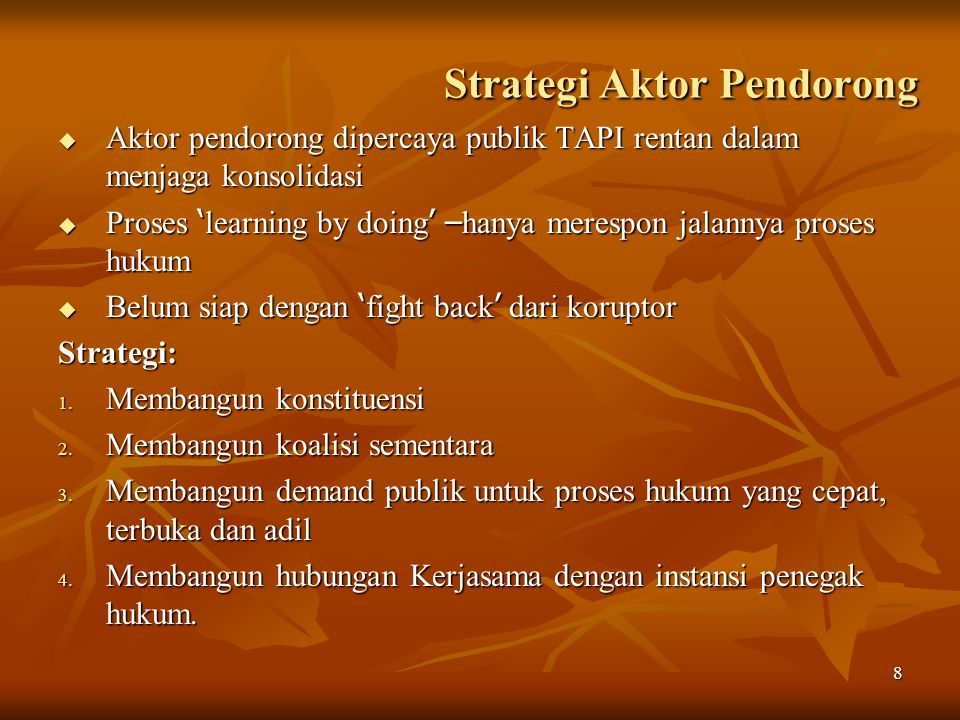 8 Strategi Aktor Pendorong  Aktor pendorong dipercaya publik TAPI rentan dalam menjaga konsolidasi  Proses ' learning by doing ' – hanya merespon jalannya proses hukum  Belum siap dengan ' fight back ' dari koruptor Strategi: 1.