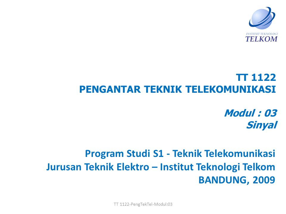 TT 1122 PENGANTAR TEKNIK TELEKOMUNIKASI Modul : 03 Sinyal Program Studi S1 - Teknik Telekomunikasi Jurusan Teknik Elektro – Institut Teknologi Telkom