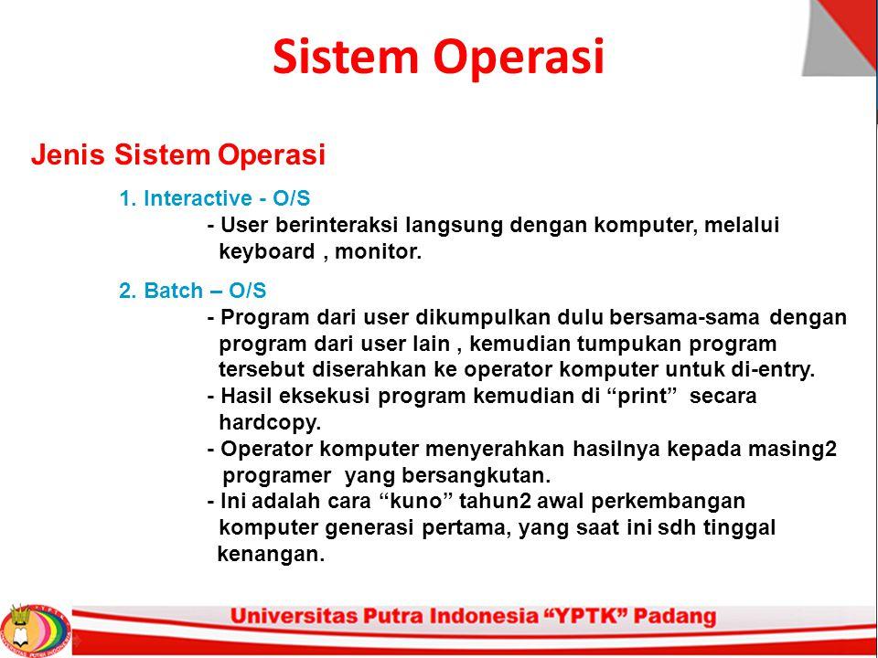 Sistem Operasi Jenis Sistem Operasi 1. Interactive - O/S - User berinteraksi langsung dengan komputer, melalui keyboard, monitor. 2. Batch – O/S - Pro