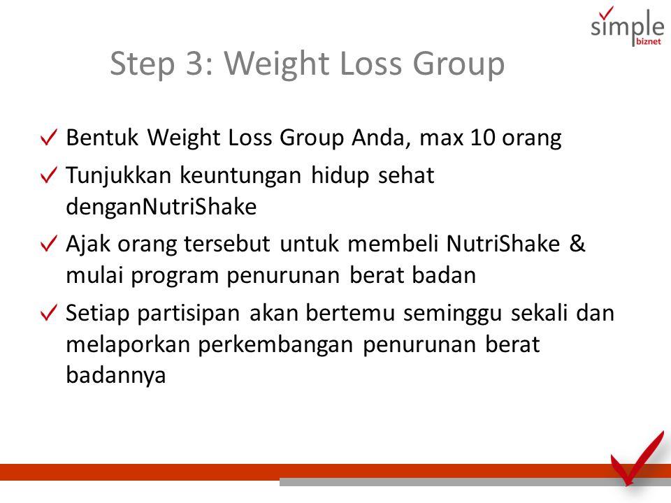 Step 3: Weight Loss Group Bentuk Weight Loss Group Anda, max 10 orang Tunjukkan keuntungan hidup sehat denganNutriShake Ajak orang tersebut untuk memb