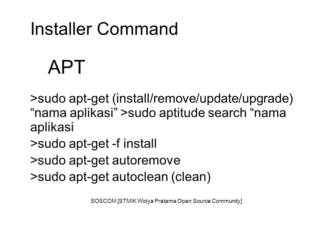 Installer Command APT >sudo apt-get (install/remove/update/upgrade) nama aplikasi >sudo aptitude search nama aplikasi >sudo apt-get -f install >sudo apt-get autoremove >sudo apt-get autoclean (clean) SOSCOM [STMIK Widya Pratama Open Source Community]