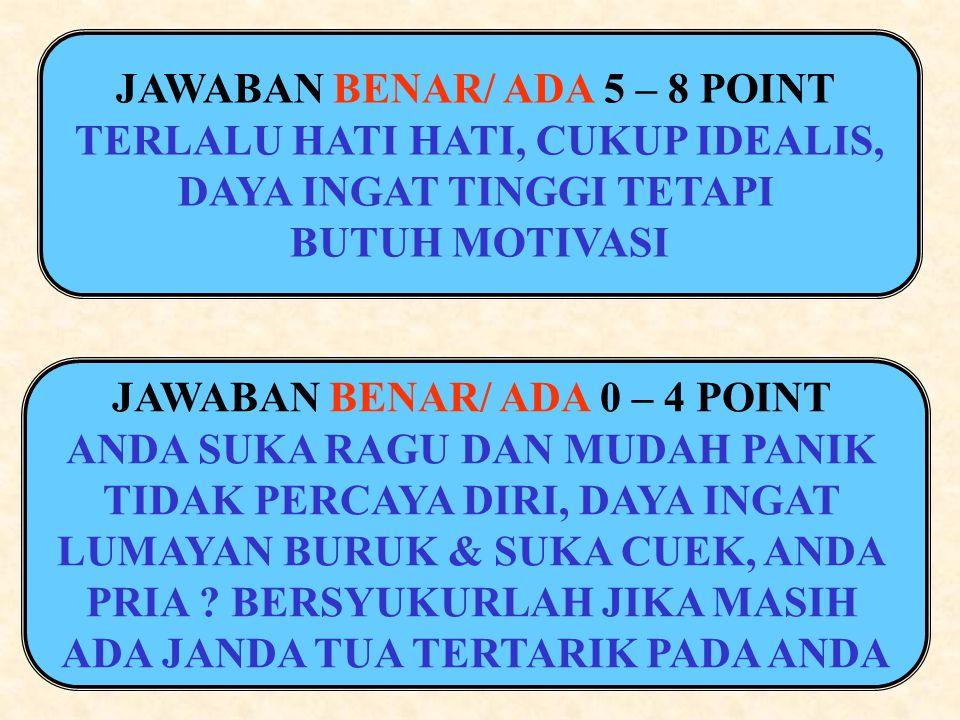 JAWABAN BENAR/ ADA 5 – 8 POINT TERLALU HATI HATI, CUKUP IDEALIS, DAYA INGAT TINGGI TETAPI BUTUH MOTIVASI JAWABAN BENAR/ ADA 0 – 4 POINT ANDA SUKA RAGU