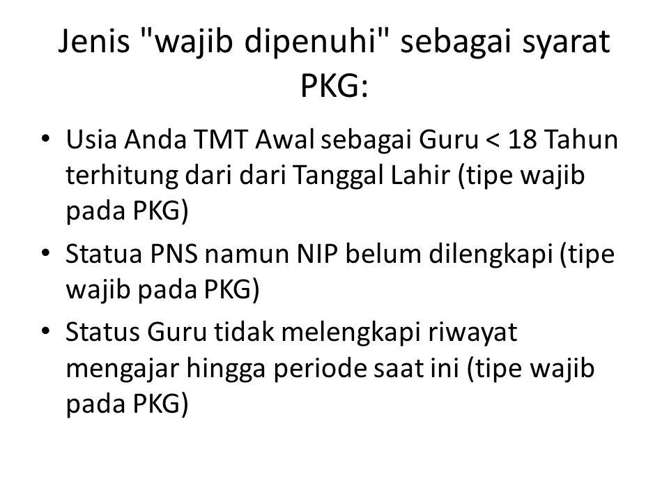 Jenis wajib dipenuhi sebagai syarat PKG: Usia Anda TMT Awal sebagai Guru < 18 Tahun terhitung dari dari Tanggal Lahir (tipe wajib pada PKG) Statua PNS namun NIP belum dilengkapi (tipe wajib pada PKG) Status Guru tidak melengkapi riwayat mengajar hingga periode saat ini (tipe wajib pada PKG)
