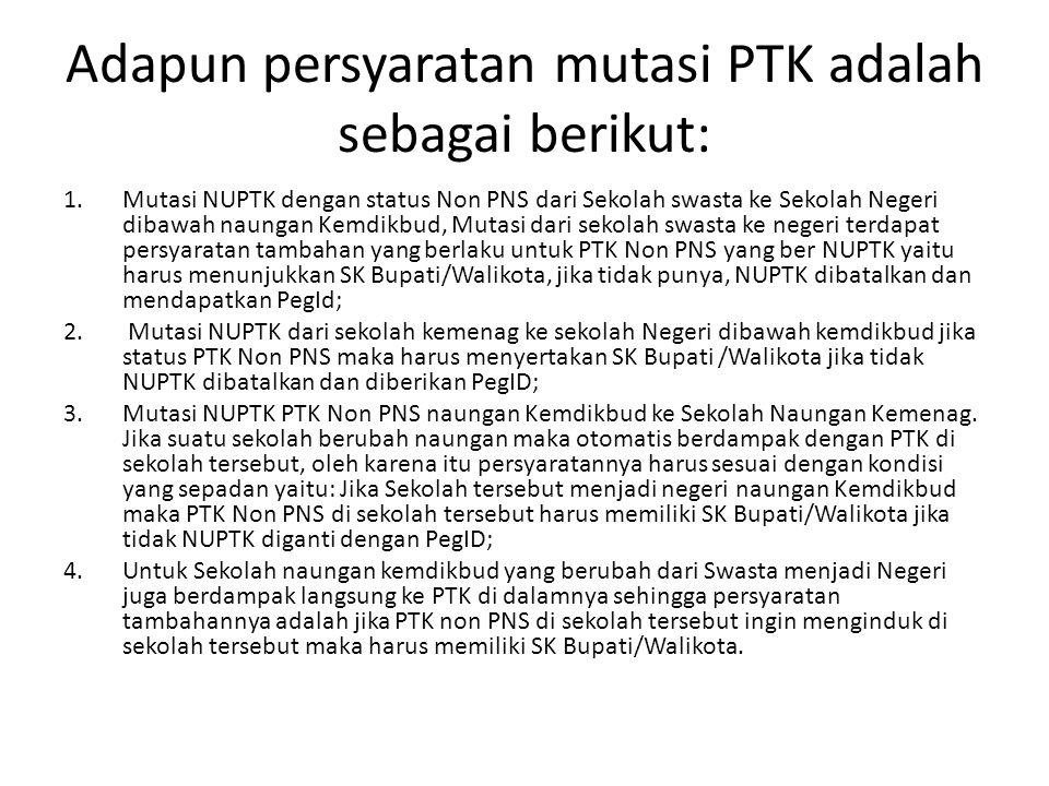 Adapun persyaratan mutasi PTK adalah sebagai berikut: 1.Mutasi NUPTK dengan status Non PNS dari Sekolah swasta ke Sekolah Negeri dibawah naungan Kemdi