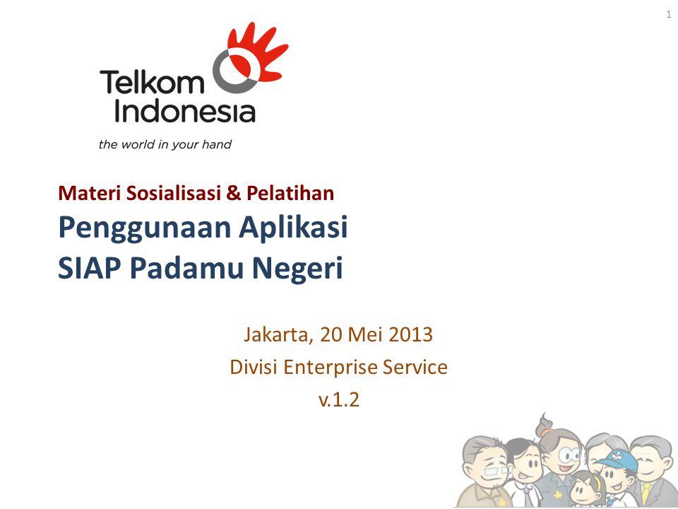 Materi Sosialisasi & Pelatihan Penggunaan Aplikasi SIAP Padamu Negeri Jakarta, 20 Mei 2013 Divisi Enterprise Service v.1.2 1