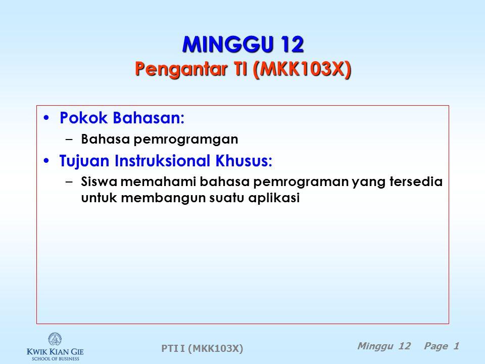 PTI I (MKK103X) Minggu 12 Page 1 MINGGU 12 Pengantar TI (MKK103X) Pokok Bahasan: – Bahasa pemrogramgan Tujuan Instruksional Khusus: – Siswa memahami bahasa pemrograman yang tersedia untuk membangun suatu aplikasi