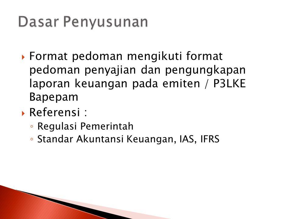  Format pedoman mengikuti format pedoman penyajian dan pengungkapan laporan keuangan pada emiten / P3LKE Bapepam  Referensi : ◦ Regulasi Pemerintah