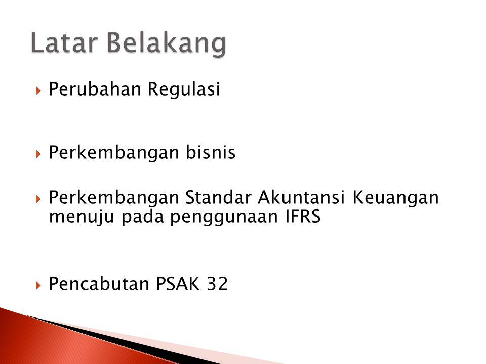  Perubahan Regulasi  Perkembangan bisnis  Perkembangan Standar Akuntansi Keuangan menuju pada penggunaan IFRS  Pencabutan PSAK 32