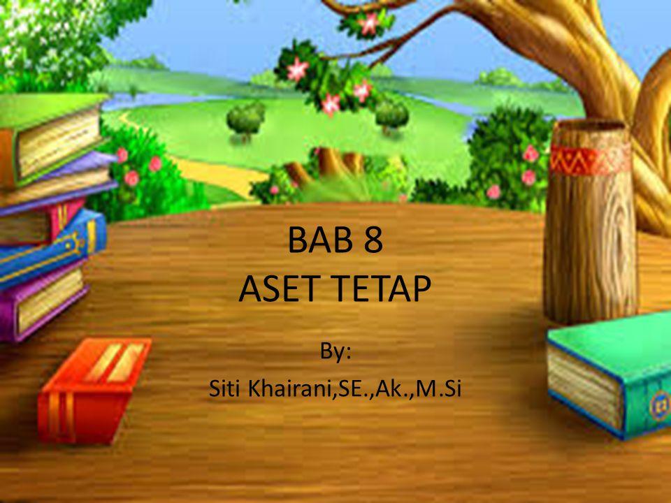 BAB 8 ASET TETAP By: Siti Khairani,SE.,Ak.,M.Si