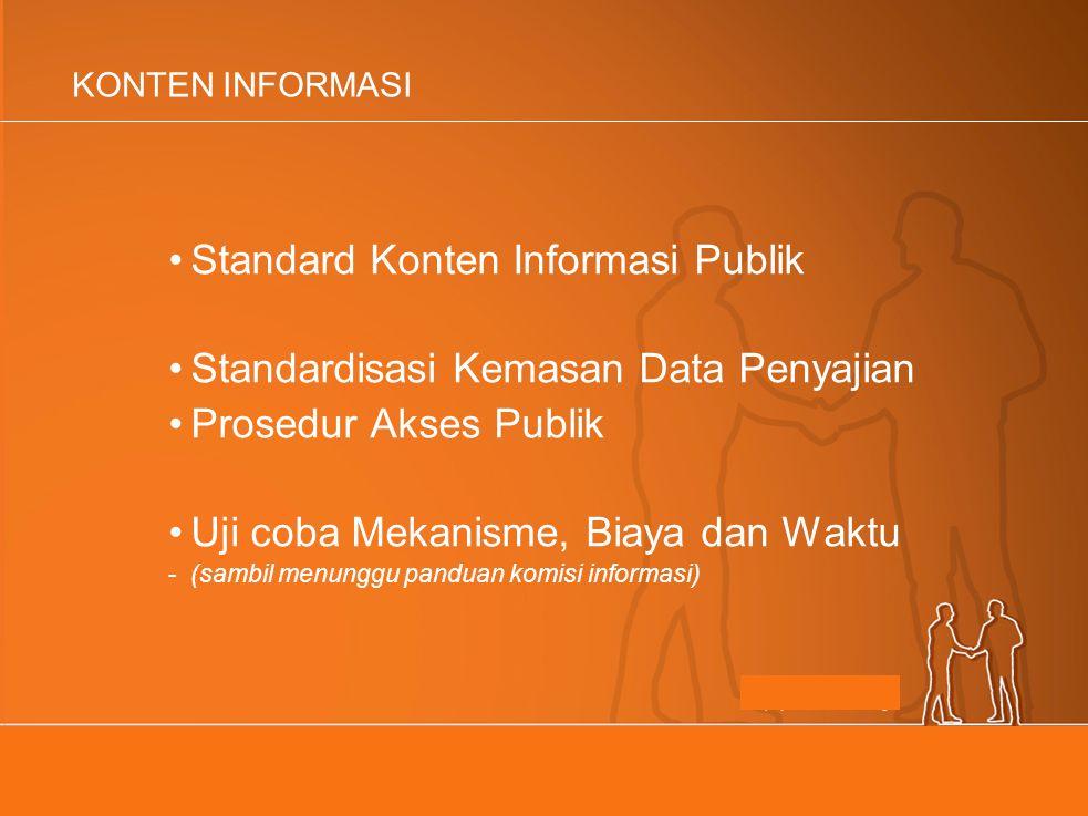 KONTEN INFORMASI Standard Konten Informasi Publik Standardisasi Kemasan Data Penyajian Prosedur Akses Publik Uji coba Mekanisme, Biaya dan Waktu -(sambil menunggu panduan komisi informasi)