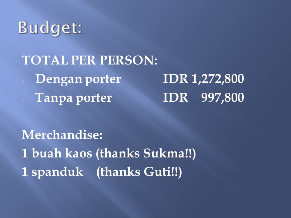 TOTAL PER PERSON: - Dengan porterIDR 1,272,800 - Tanpa porterIDR 997,800 Merchandise: 1 buah kaos (thanks Sukma!!) 1 spanduk (thanks Guti!!)