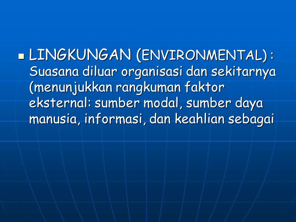 LINGKUNGAN ( ENVIRONMENTAL) : Suasana diluar organisasi dan sekitarnya (menunjukkan rangkuman faktor eksternal: sumber modal, sumber daya manusia, inf