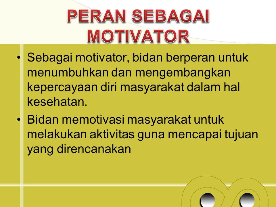 Sebagai motivator, bidan berperan untuk menumbuhkan dan mengembangkan kepercayaan diri masyarakat dalam hal kesehatan. Bidan memotivasi masyarakat unt
