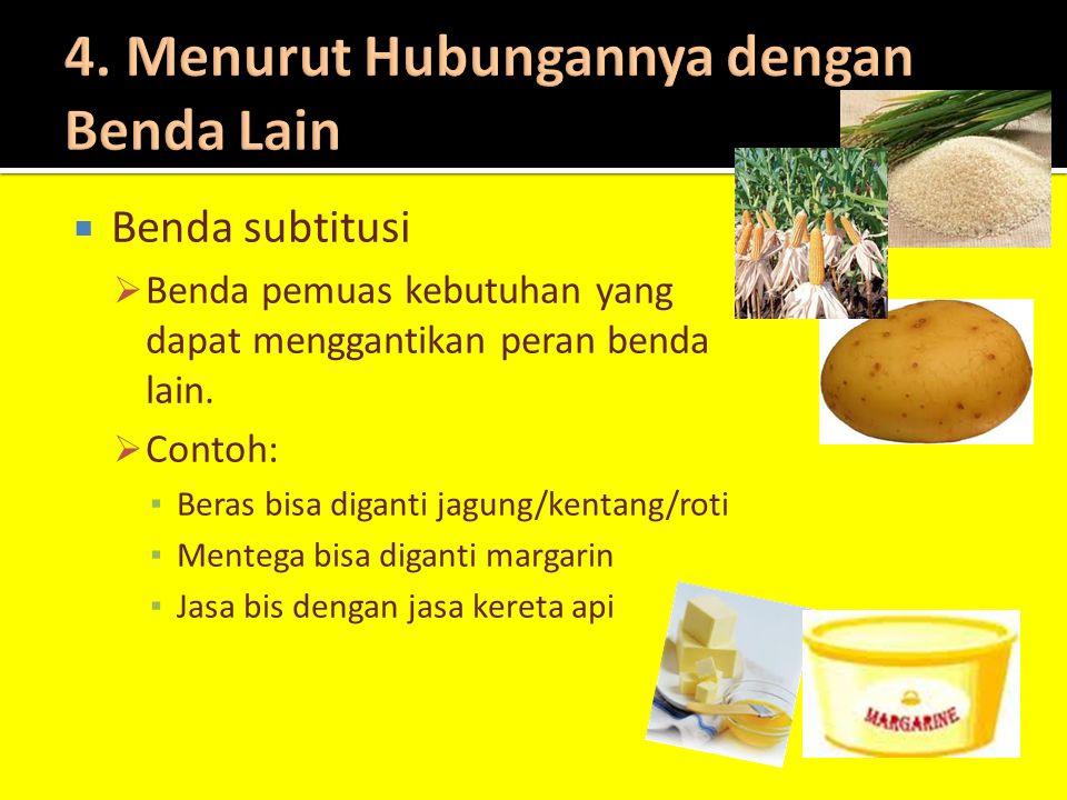  Benda subtitusi  Benda pemuas kebutuhan yang dapat menggantikan peran benda lain.  Contoh: ▪ Beras bisa diganti jagung/kentang/roti ▪ Mentega bisa