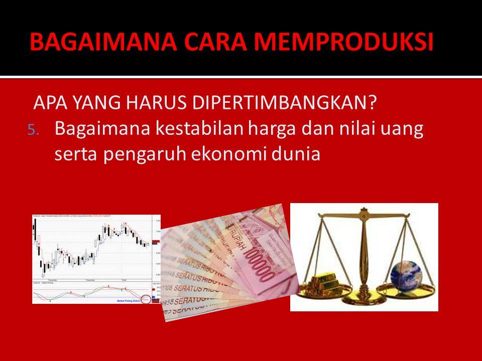 APA YANG HARUS DIPERTIMBANGKAN? 5. Bagaimana kestabilan harga dan nilai uang serta pengaruh ekonomi dunia