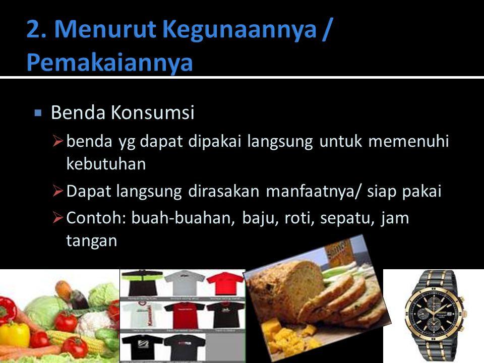  Benda Konsumsi  benda yg dapat dipakai langsung untuk memenuhi kebutuhan  Dapat langsung dirasakan manfaatnya/ siap pakai  Contoh: buah-buahan, b