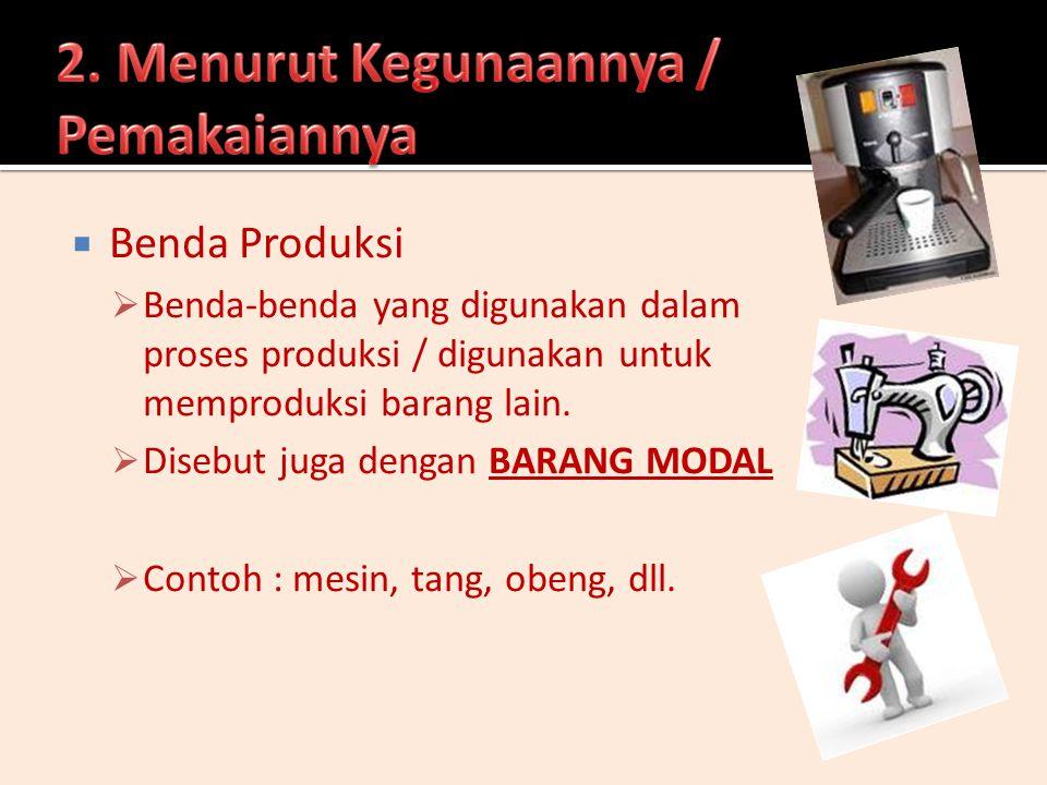  Benda Produksi  Benda-benda yang digunakan dalam proses produksi / digunakan untuk memproduksi barang lain.  Disebut juga dengan BARANG MODAL  Co