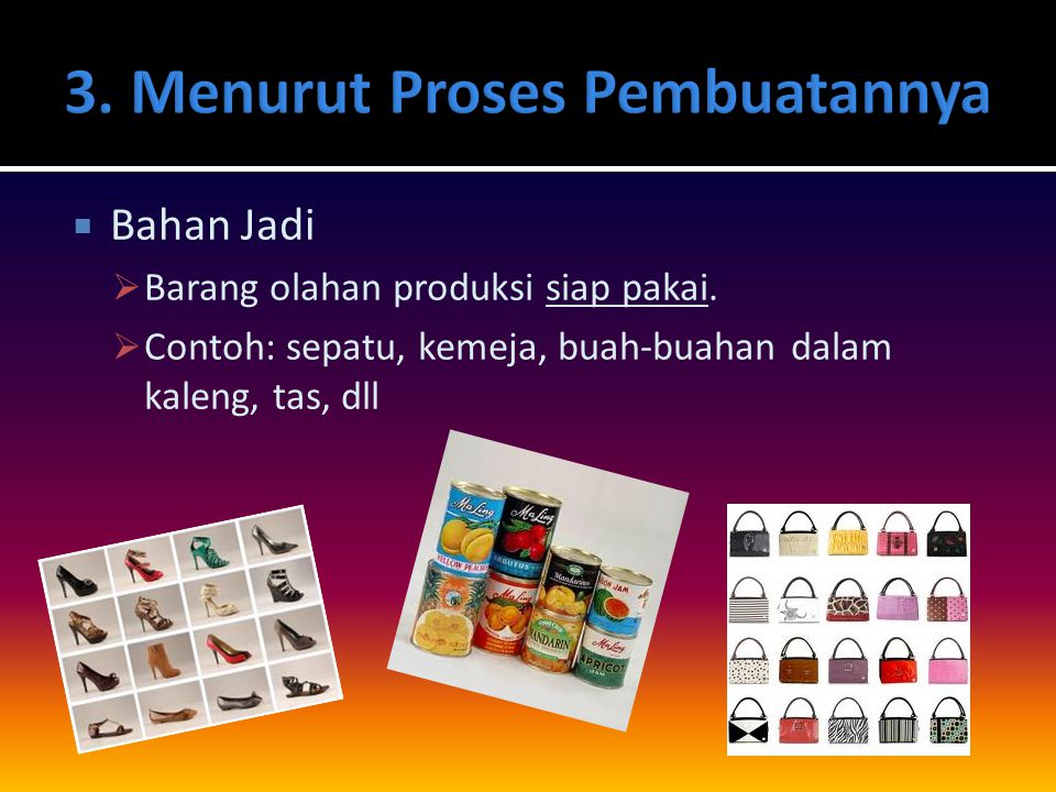  Bahan Jadi  Barang olahan produksi siap pakai.  Contoh: sepatu, kemeja, buah-buahan dalam kaleng, tas, dll