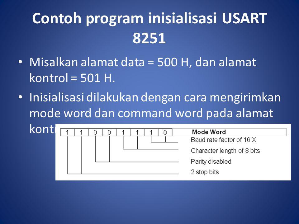 Contoh program inisialisasi USART 8251 Misalkan alamat data = 500 H, dan alamat kontrol = 501 H. Inisialisasi dilakukan dengan cara mengirimkan mode w