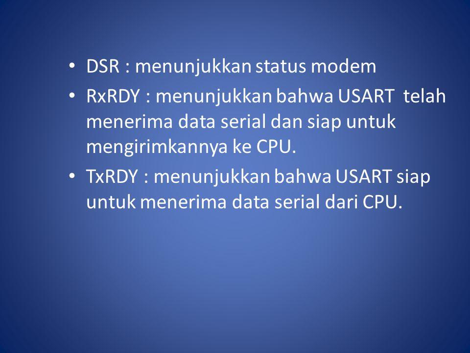DSR : menunjukkan status modem RxRDY : menunjukkan bahwa USART telah menerima data serial dan siap untuk mengirimkannya ke CPU. TxRDY : menunjukkan ba
