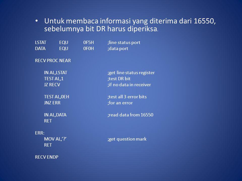Untuk membaca informasi yang diterima dari 16550, sebelumnya bit DR harus diperiksa. LSTATEQU0F5H;line status port DATAEQU0F0H;data port RECV PROC NEA