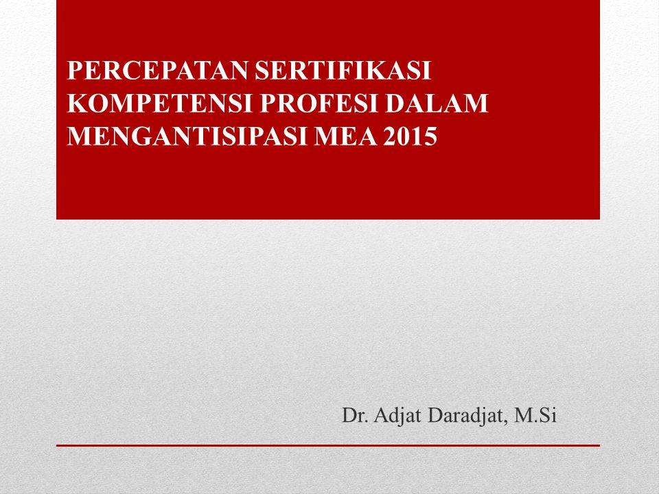 PERCEPATAN SERTIFIKASI KOMPETENSI PROFESI DALAM MENGANTISIPASI MEA 2015 Dr. Adjat Daradjat, M.Si
