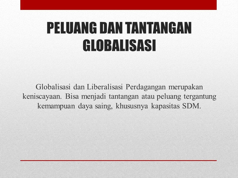 PELUANG DAN TANTANGAN GLOBALISASI Globalisasi dan Liberalisasi Perdagangan merupakan keniscayaan.