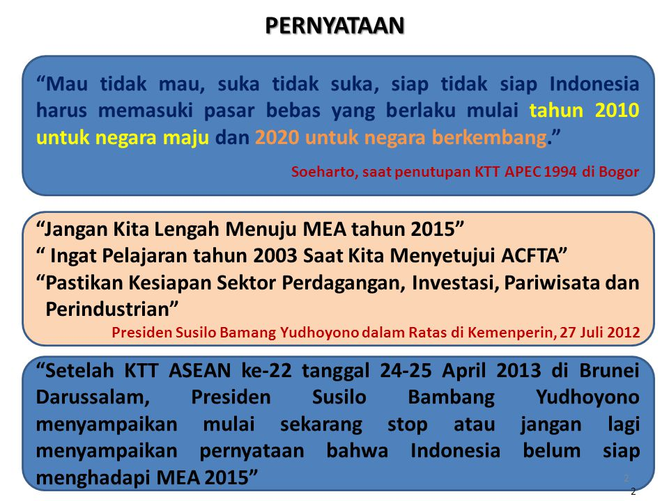 PERNYATAAN Mau tidak mau, suka tidak suka, siap tidak siap Indonesia harus memasuki pasar bebas yang berlaku mulai tahun 2010 untuk negara maju dan 2020 untuk negara berkembang. Soeharto, saat penutupan KTT APEC 1994 di Bogor Setelah KTT ASEAN ke-22 tanggal 24-25 April 2013 di Brunei Darussalam, Presiden Susilo Bambang Yudhoyono menyampaikan mulai sekarang stop atau jangan lagi menyampaikan pernyataan bahwa Indonesia belum siap menghadapi MEA 2015 2 Jangan Kita Lengah Menuju MEA tahun 2015 Ingat Pelajaran tahun 2003 Saat Kita Menyetujui ACFTA Pastikan Kesiapan Sektor Perdagangan, Investasi, Pariwisata dan Perindustrian Presiden Susilo Bamang Yudhoyono dalam Ratas di Kemenperin, 27 Juli 2012 2