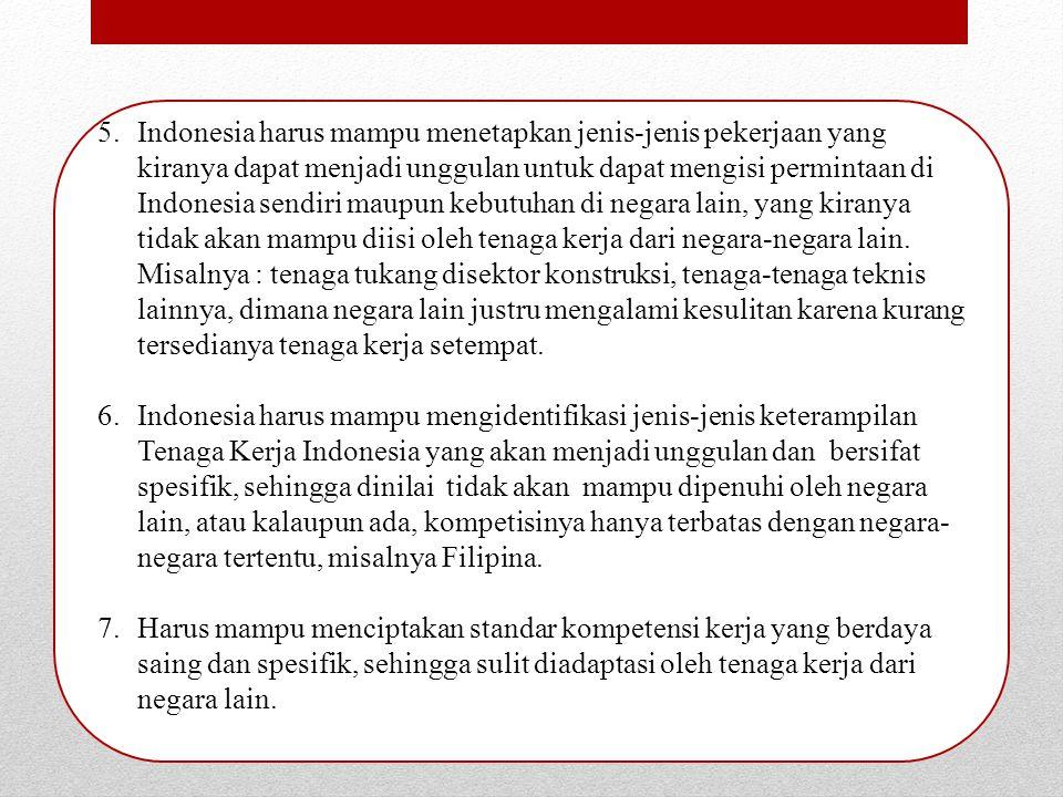 5.Indonesia harus mampu menetapkan jenis-jenis pekerjaan yang kiranya dapat menjadi unggulan untuk dapat mengisi permintaan di Indonesia sendiri maupun kebutuhan di negara lain, yang kiranya tidak akan mampu diisi oleh tenaga kerja dari negara-negara lain.