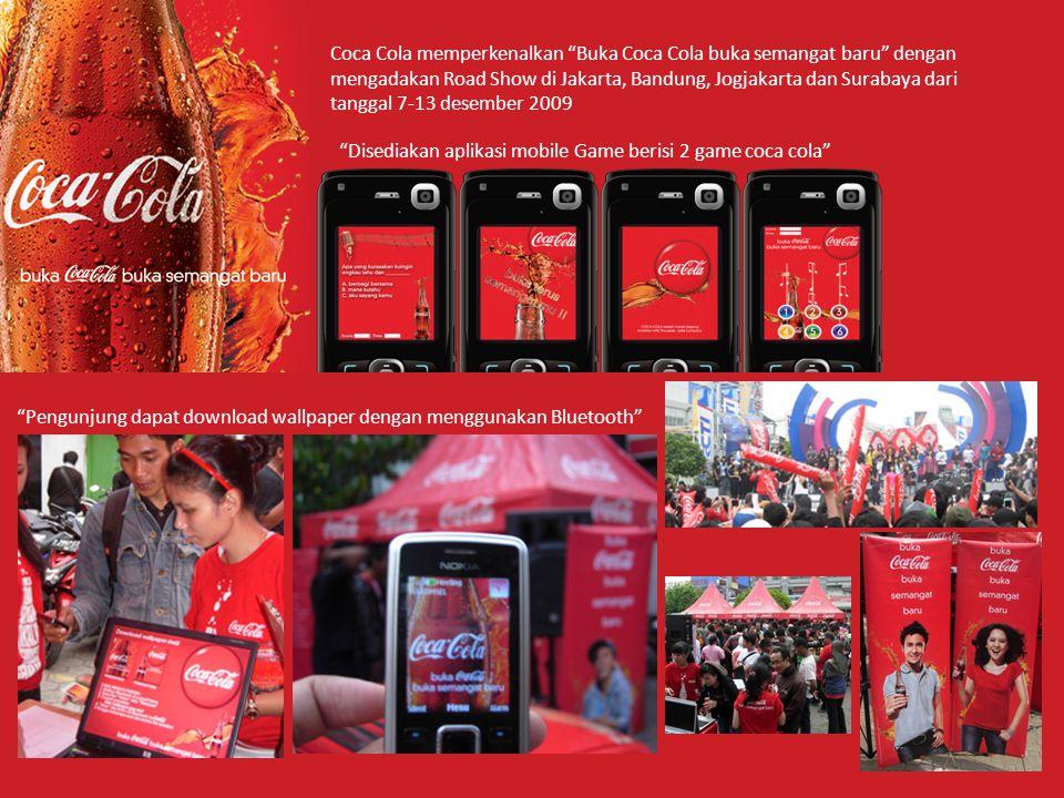 Coca Cola memperkenalkan Buka Coca Cola buka semangat baru dengan mengadakan Road Show di Jakarta, Bandung, Jogjakarta dan Surabaya dari tanggal 7-13 desember 2009 Pengunjung dapat download wallpaper dengan menggunakan Bluetooth Disediakan aplikasi mobile Game berisi 2 game coca cola