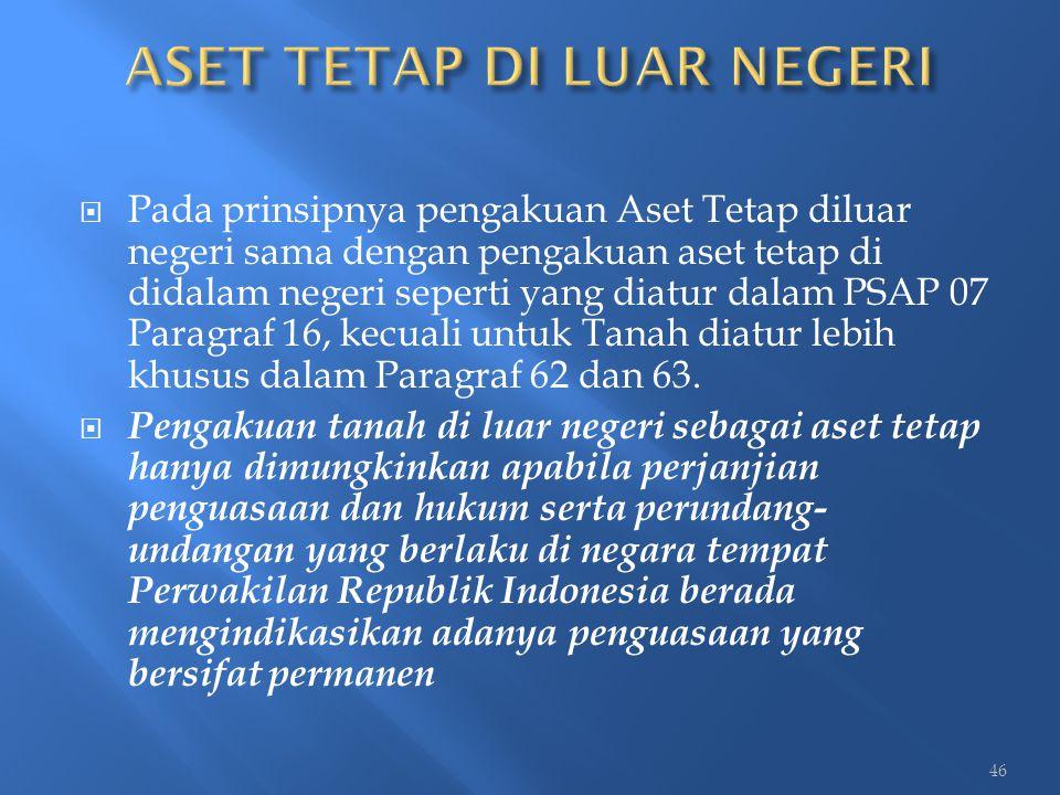  Pada prinsipnya pengakuan Aset Tetap diluar negeri sama dengan pengakuan aset tetap di didalam negeri seperti yang diatur dalam PSAP 07 Paragraf 16,