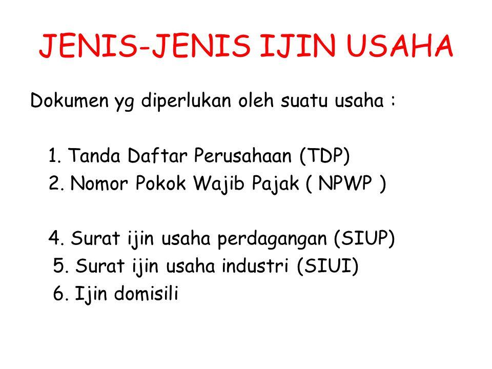 JENIS-JENIS IJIN USAHA Dokumen yg diperlukan oleh suatu usaha : 1. Tanda Daftar Perusahaan (TDP) 2. Nomor Pokok Wajib Pajak ( NPWP ) 4. Surat ijin usa