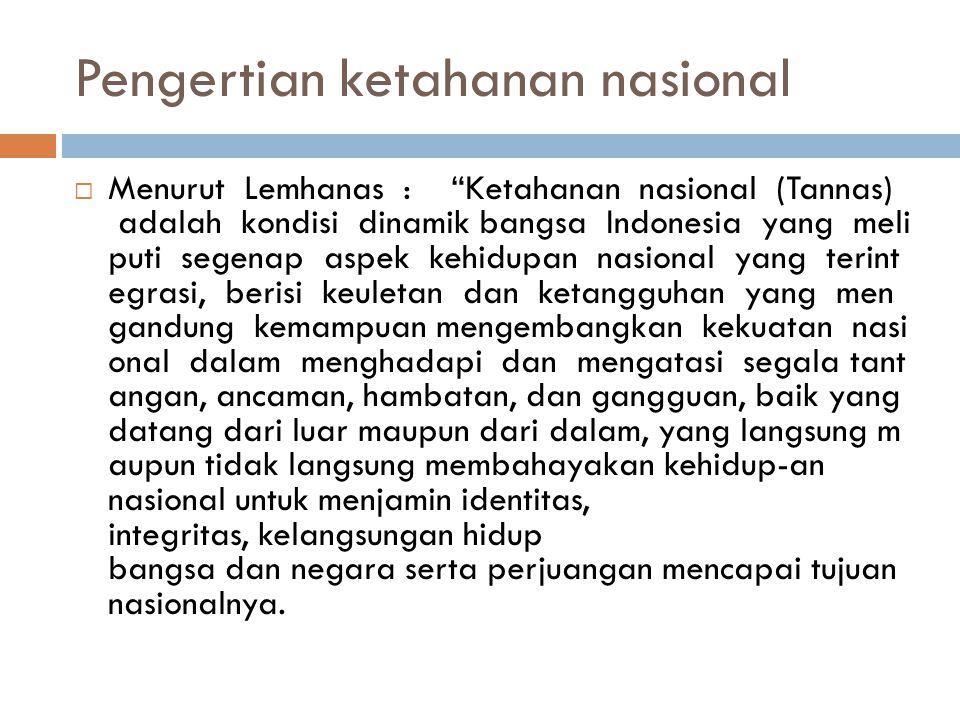 Pengertian ketahanan nasional  Menurut Lemhanas : Ketahanan nasional (Tannas) adalah kondisi dinamik bangsa Indonesia yang meli puti segenap aspek kehidupan nasional yang terint egrasi, berisi keuletan dan ketangguhan yang men gandung kemampuan mengembangkan kekuatan nasi onal dalam menghadapi dan mengatasi segala tant angan, ancaman, hambatan, dan gangguan, baik yang datang dari luar maupun dari dalam, yang langsung m aupun tidak langsung membahayakan kehidup-an nasional untuk menjamin identitas, integritas, kelangsungan hidup bangsa dan negara serta perjuangan mencapai tujuan nasionalnya.