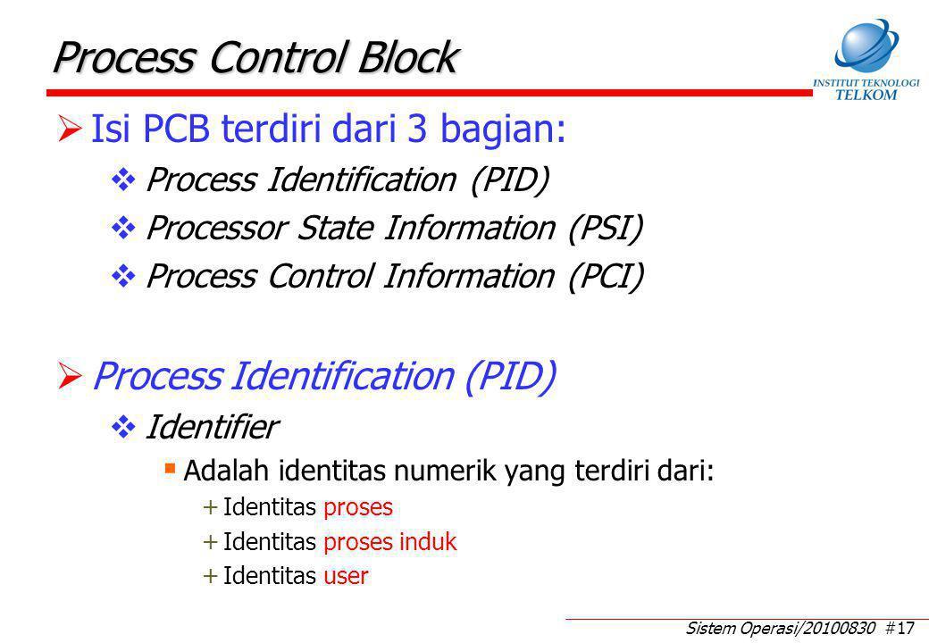 Sistem Operasi/20100830 #17 Process Control Block  Isi PCB terdiri dari 3 bagian:  Process Identification (PID)  Processor State Information (PSI)  Process Control Information (PCI)  Process Identification (PID)  Identifier  Adalah identitas numerik yang terdiri dari: +Identitas proses +Identitas proses induk +Identitas user