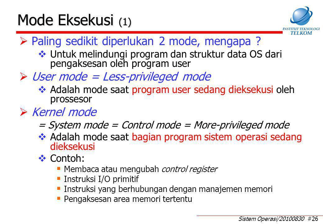 Sistem Operasi/20100830 #26 Mode Eksekusi (1)  Paling sedikit diperlukan 2 mode, mengapa ?  Untuk melindungi program dan struktur data OS dari penga