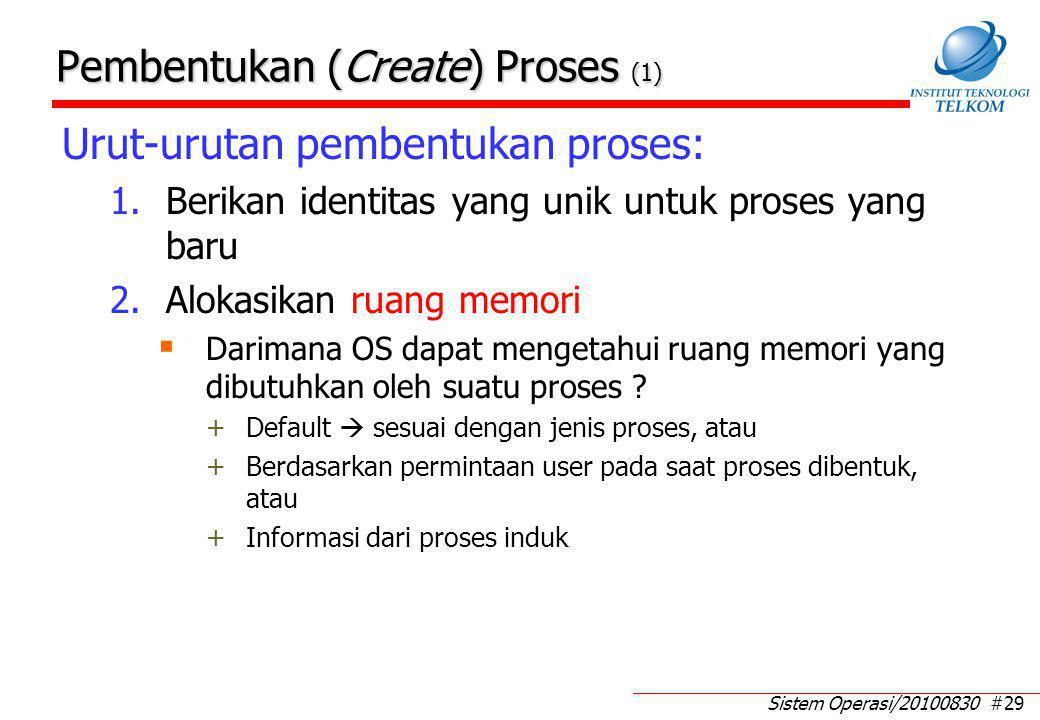 Sistem Operasi/20100830 #29 Pembentukan (Create) Proses (1) Urut-urutan pembentukan proses: 1.Berikan identitas yang unik untuk proses yang baru 2.Alokasikan ruang memori  Darimana OS dapat mengetahui ruang memori yang dibutuhkan oleh suatu proses .
