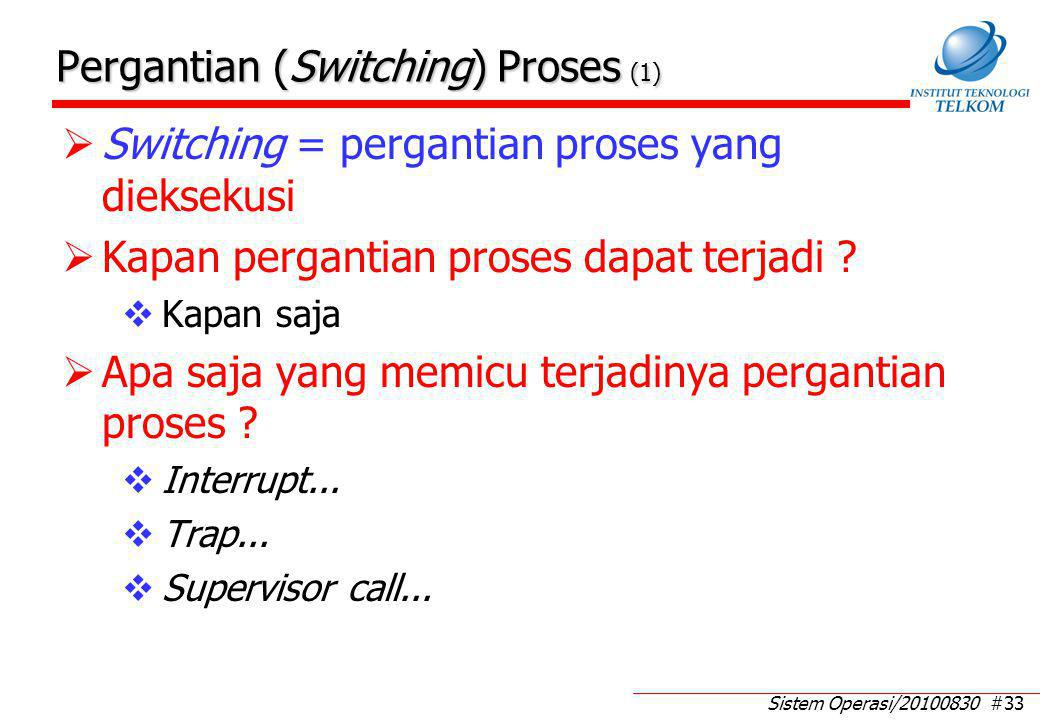 Sistem Operasi/20100830 #33 Pergantian (Switching) Proses (1)  Switching = pergantian proses yang dieksekusi  Kapan pergantian proses dapat terjadi .