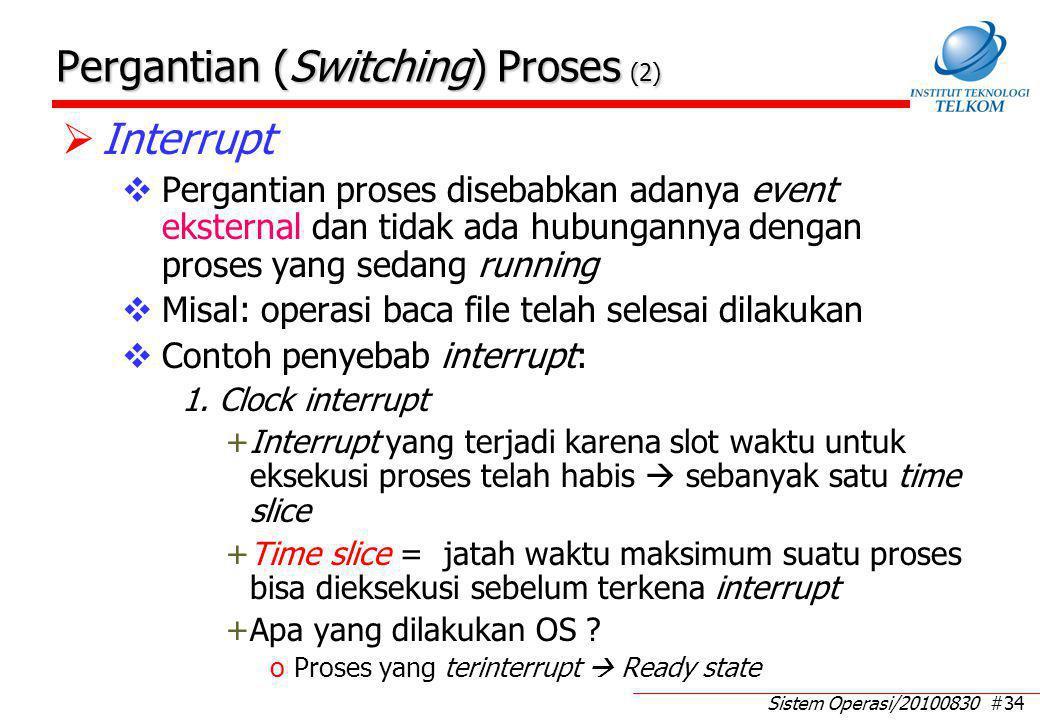 Sistem Operasi/20100830 #34 Pergantian (Switching) Proses (2)  Interrupt  Pergantian proses disebabkan adanya event eksternal dan tidak ada hubungannya dengan proses yang sedang running  Misal: operasi baca file telah selesai dilakukan  Contoh penyebab interrupt: 1.