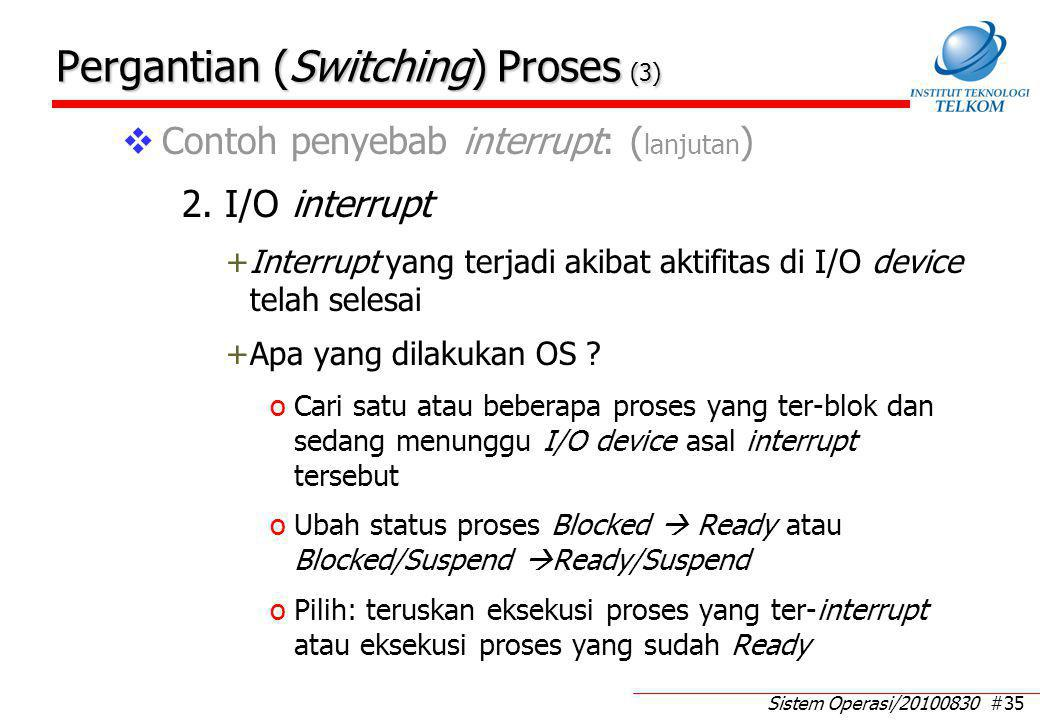 Sistem Operasi/20100830 #35 Pergantian (Switching) Proses (3)  Contoh penyebab interrupt: ( lanjutan ) 2. I/O interrupt +Interrupt yang terjadi akiba