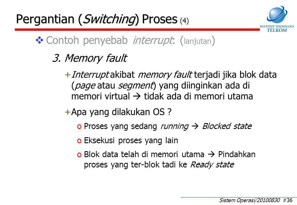 Sistem Operasi/20100830 #36 Pergantian (Switching) Proses (4)  Contoh penyebab interrupt: ( lanjutan ) 3. Memory fault +Interrupt akibat memory fault