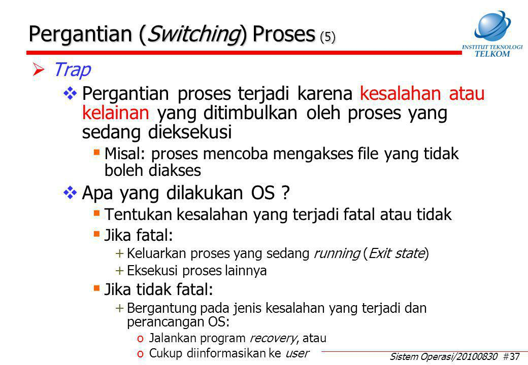 Sistem Operasi/20100830 #37 Pergantian (Switching) Proses (5)  Trap  Pergantian proses terjadi karena kesalahan atau kelainan yang ditimbulkan oleh proses yang sedang dieksekusi  Misal: proses mencoba mengakses file yang tidak boleh diakses  Apa yang dilakukan OS .