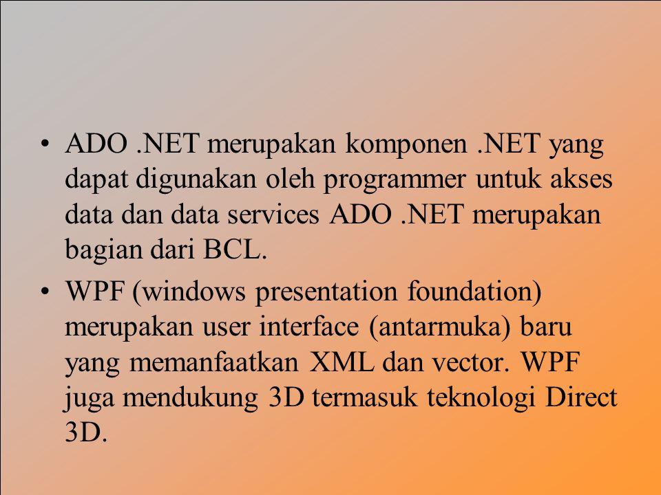 ADO.NET merupakan komponen.NET yang dapat digunakan oleh programmer untuk akses data dan data services ADO.NET merupakan bagian dari BCL.