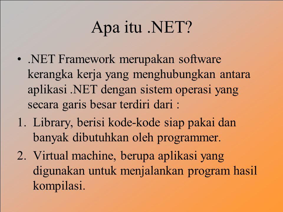 Apa itu.NET?.NET Framework merupakan software kerangka kerja yang menghubungkan antara aplikasi.NET dengan sistem operasi yang secara garis besar terdiri dari : 1.Library, berisi kode-kode siap pakai dan banyak dibutuhkan oleh programmer.